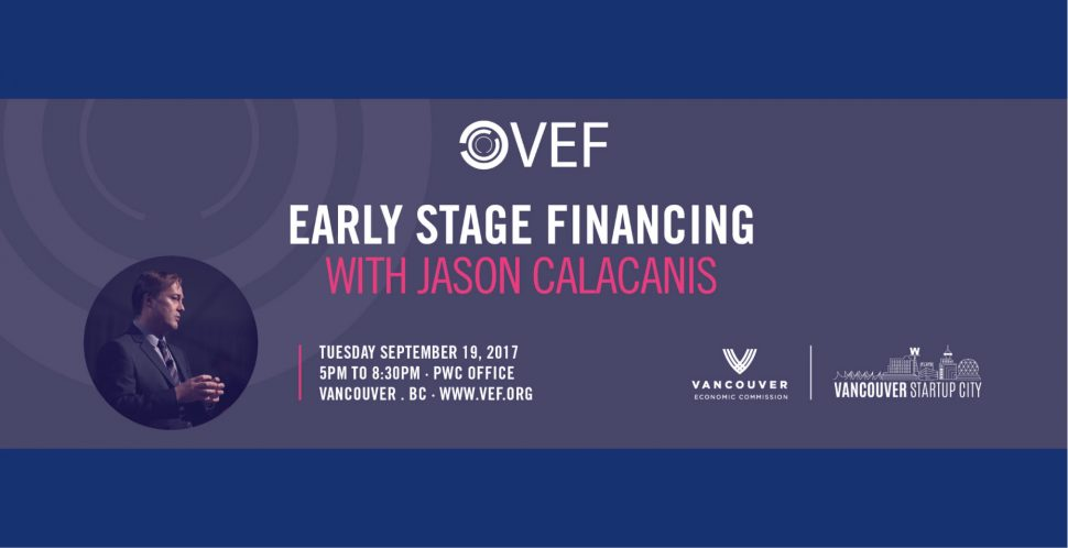 Early Stage Financing with Jason Calacanis | Brought to you by Vancouver Enrepreneus Forum, Vancouver Economic Commission, and Vancouver Startup City